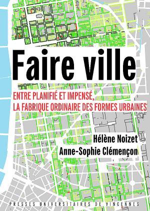 A.-S. Clémençon, H. Noizet, Faire ville. Entre planifié et impensé, la fabrique ordinaire des formes urbaines