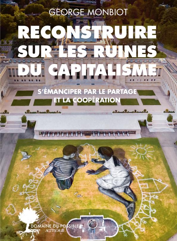 G. Monbiot, Reconstruire sur les ruines du capitalisme. S'émanciper par le partage et la coopération