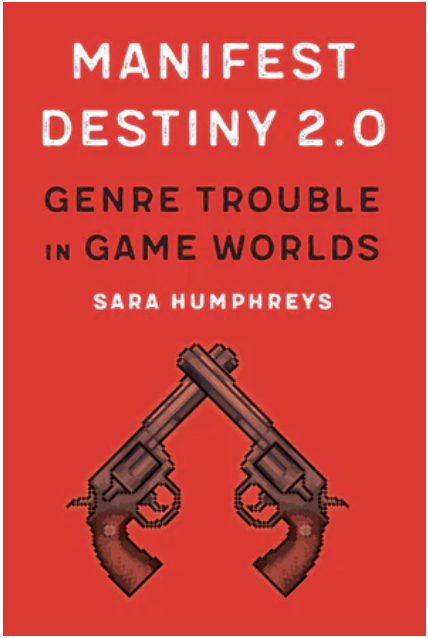 S. Humphreys, Manifest Destiny 2.0. Genre Trouble in Game Worlds