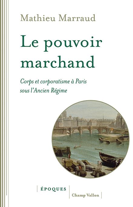 M. Marraud, Le pouvoir marchand. Corps et corporatisme à Paris sous l'Ancien Régime