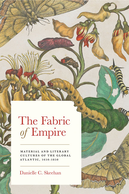 D. C. Skeehan, The Fabric of Empire. Material and Literary Cultures of the Global Atlantic, 1650-1850