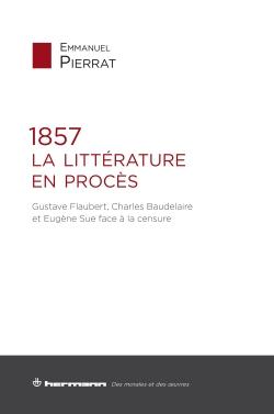E. Pierrat, 1857 : La Littérature en procès. Gustave Flaubert, Charles Baudelaire et Eugène Sue face à la censure