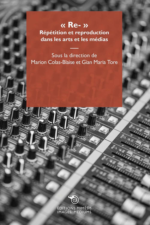 M. Colas-Blaise, G. M. Tore (dir.), « Re- ». Répétition et reproduction dans les arts et les médias