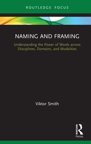 V. Smith. Naming and Framing. Understanding the Power of Words across Disciplines, Domains, and Modalities