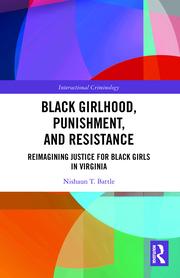 N.T. Battle. Black Girlhood, Punishment, and Resistance. Reimagining Justice for Black Girls in Virginia