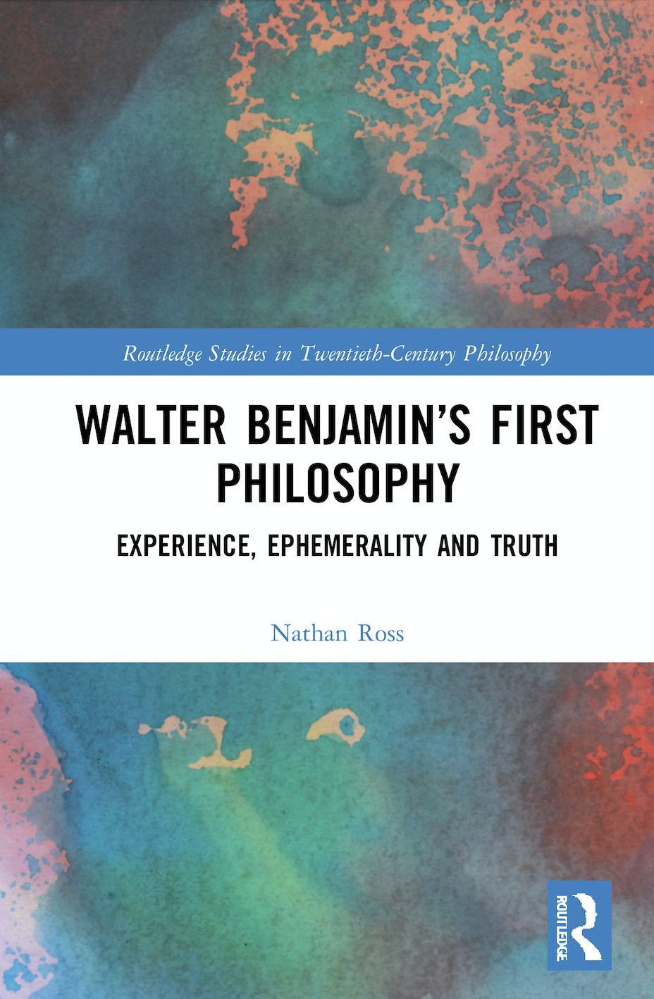 N. Ross. Walter Benjamin's First Philosophy. Experience, Ephemerality and Truth
