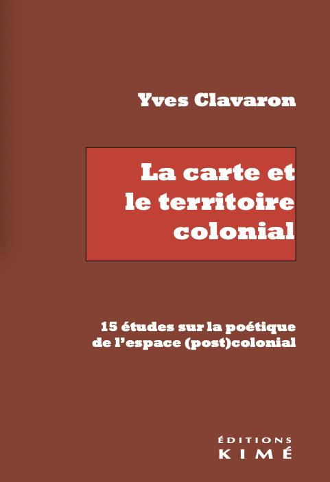 Y. Clavaron, La carte et le territoire colonial. 15 études sur la poétique de l'espace (post)colonial