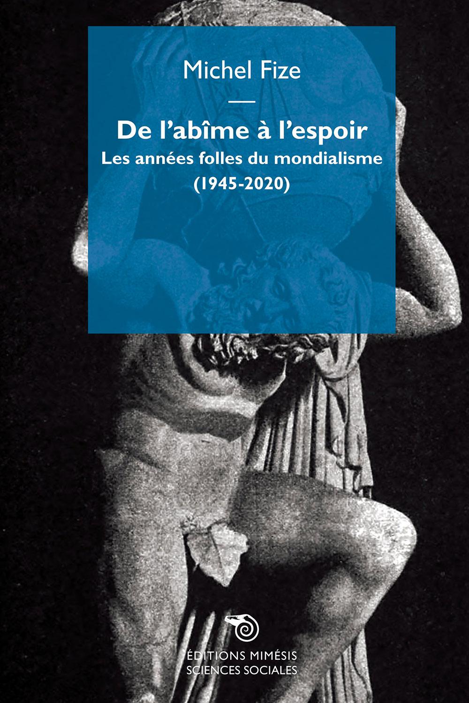 M. Fize, De l'Abîme à l'Espoir. Les années folles du mondialisme (1945-2020)