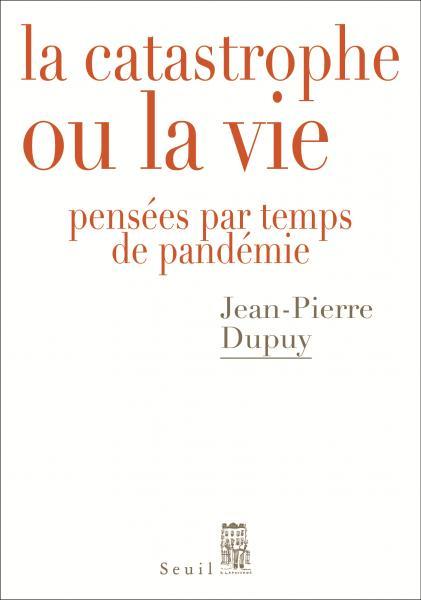 J.-P. Dupuy, La Catastrophe ou la vie. Pensées par temps de pandémie