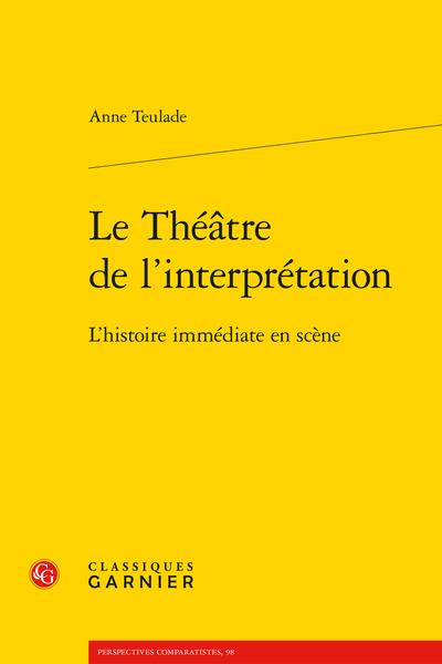 A. Teulade, Le Théâtre de l'interprétation. L'histoire immédiate en scène.
