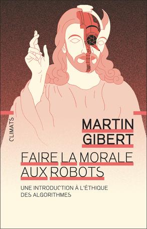 M. Gibert, Faire la morale aux robots. Une introduction à l'éthique des algorithmes