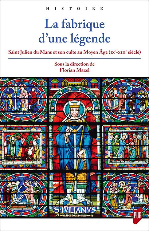 F. Mazel (dir.), La fabrique d'une légende. Saint Julien du Mans et son culte au Moyen Âge (IXe-XIIIe siècle)