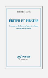 R. Darnton, Éditer et pirater. Le commerce des livres en France et en Europe au seuil de la Révolution