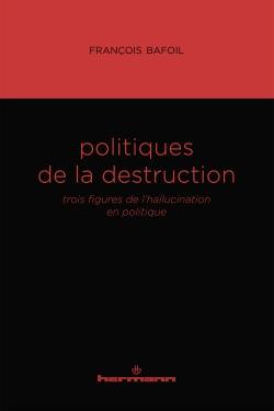 F.  Bafoil, Politiques de la destruction. Trois figures de l'hallucination en politique
