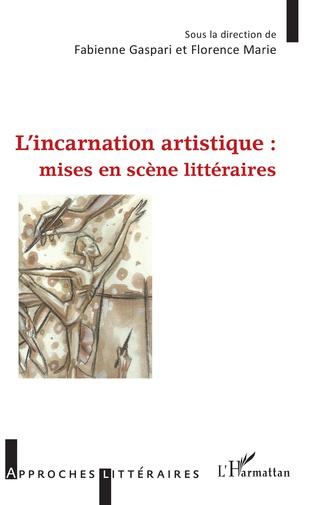F. Gaspari et F. Marie (dir.), L'Incarnation artistique : mises en scène littéraires