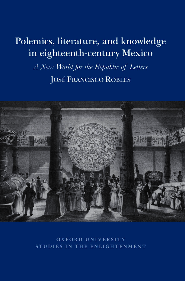 J.  F. Robles, Polemics, literature, and knowledge in eighteenth-century Mexico: A New World for the Republic of Letters