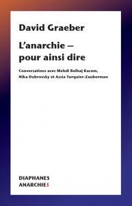 D. Graeber, L'anarchie – pour ainsi dire – Conversations avec Mehdi Belhaj Kacem, Nika Dubrovsky et Assia Turquier-Zauberman