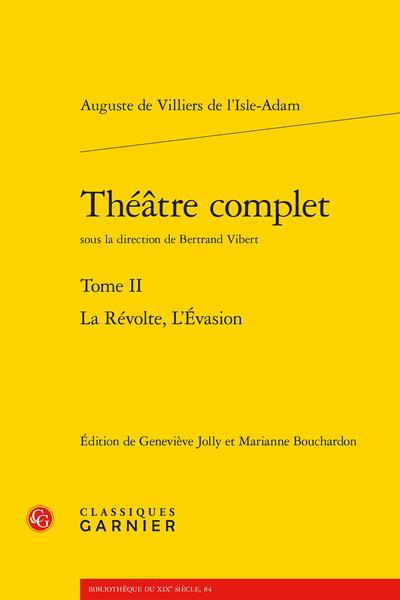 Villiers de l'Isle-Adam, Théâtre complet. Tome II. La Révolte, L'Évasion (éd. G. Jolly, M. Bouchardon, dir. B. Vibert)