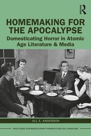 J. E. Anderson. Homemaking for the Apocalypse. Domesticating Horror in Atomic Age Literature & Media