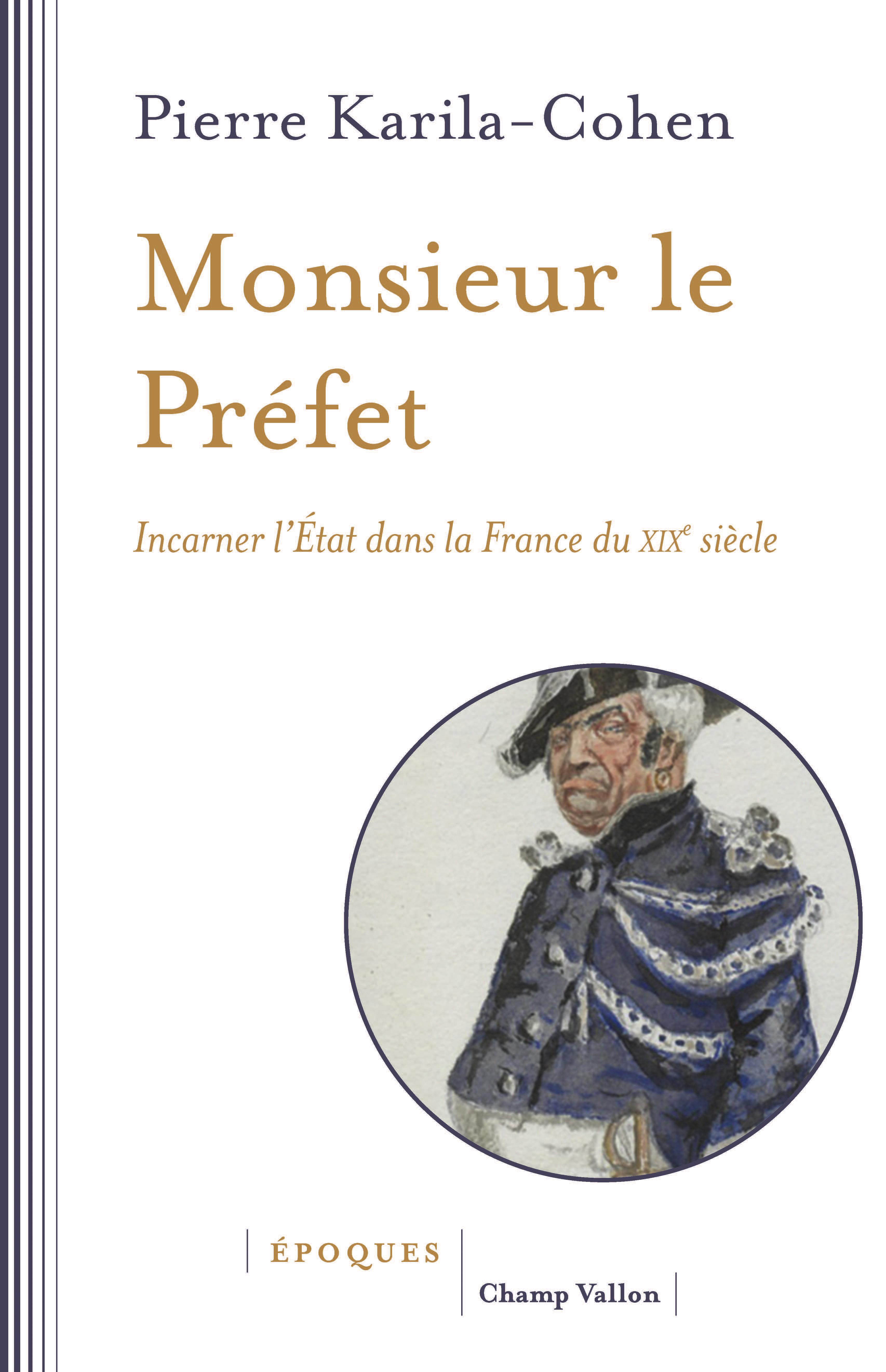 P. Karila-Cohen, Monsieur le Préfet. Incarner l'État dans la France du XIXe siècle