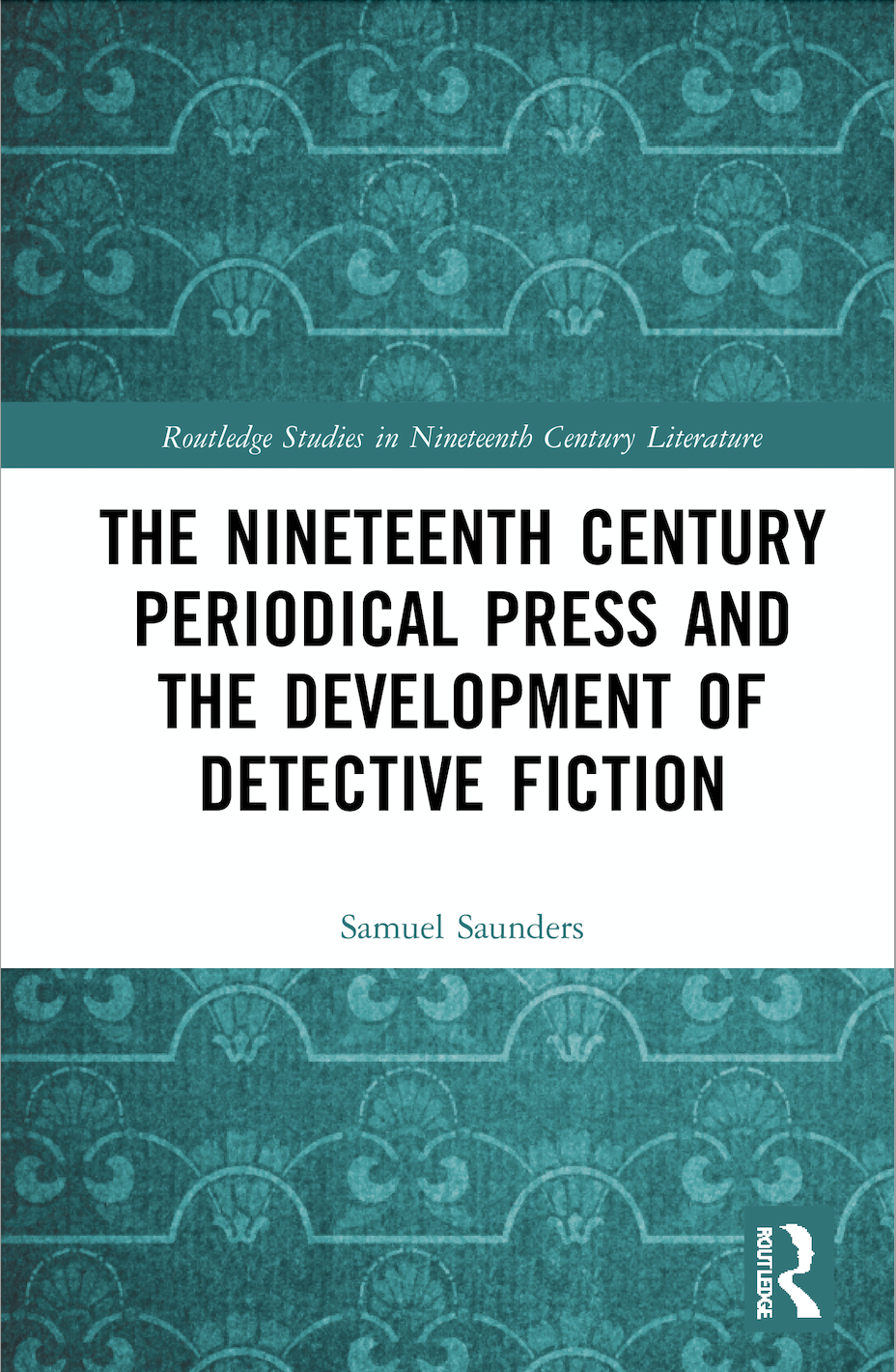 S. Saunders. The Nineteenth Century Periodical Press and the Development of Detective Fiction