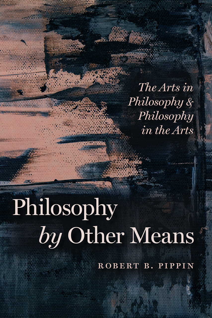 R. B. Pippin, Philosophy by Other Means. The Arts in Philosophy and Philosophy in the Arts