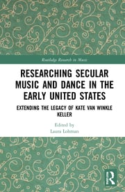 L. Lohman (ed.). Researching Secular Music and Dance in the Early United States. Extending the Legacy of Kate Van Winkle Keller