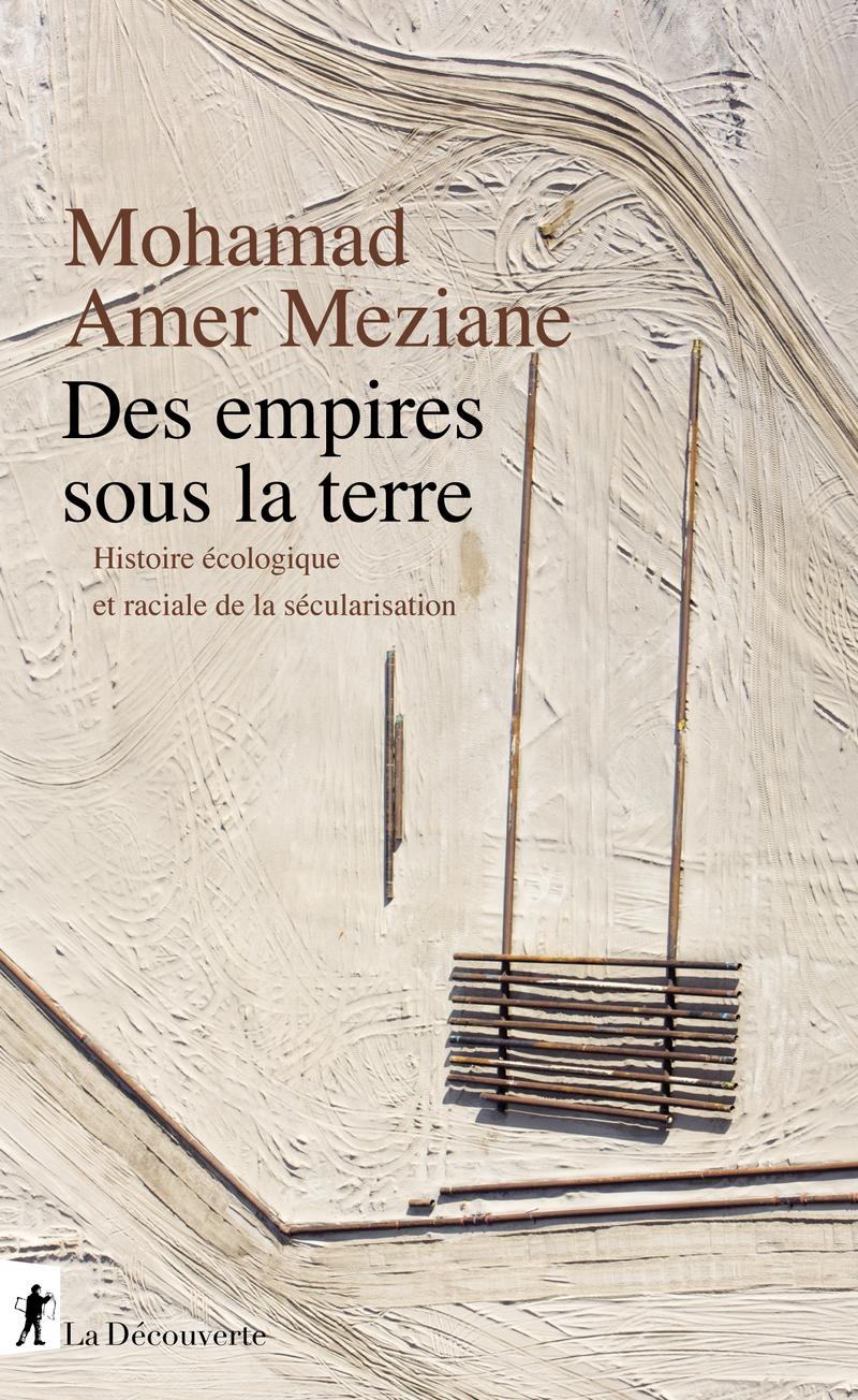 M. Amer Meziane, Des empires sous la terre. Histoire écologique et raciale de la sécularisation
