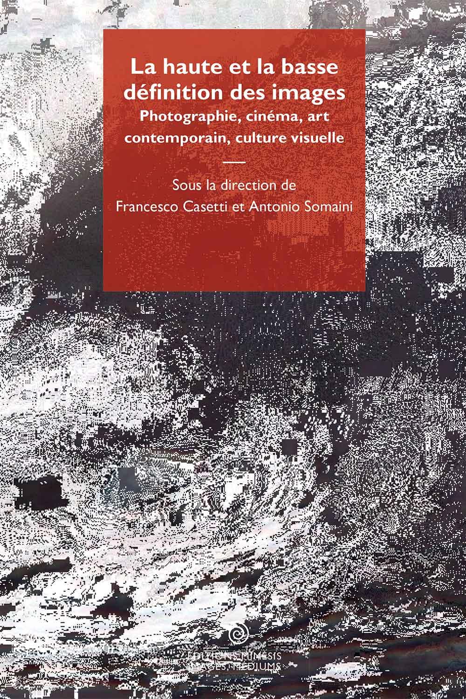 F. Casetti, A. Somaini (dir.), La haute et la basse définition des images. Photographie, cinéma, art contemporain, culture visuelle