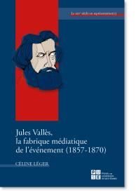 C. Léger, Jules Vallès. La fabrique médiatique de l'événement (1857-1870)