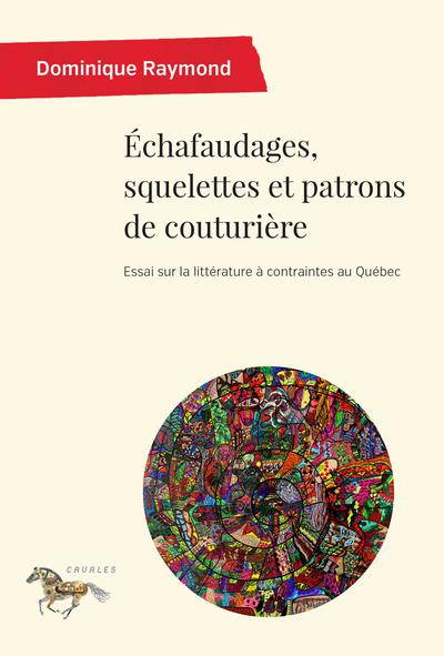 D. Raymond, Échafaudages, squelettes et patrons de couturière. Essai sur la littérature à contraintes au Québec