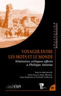 A. Guyot, S. Moussa, A. Rouhette, N. Vuillemin, Voyager entre les mots et le monde. Itinéraires critiques offerts à Philippe Antoine