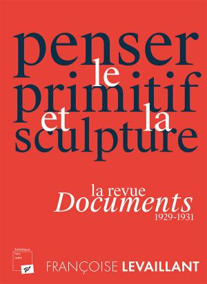 F. Levaillant, Penser le primitif et la sculpture. La revue Documents (1929-1931)