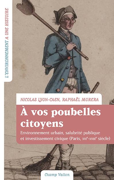 N. Lyon-Caen, R. Morera, À vos poubelles citoyens! Environnement urbain, salubrité publique et investissement civique (Paris, XVIe-XVIIIe siècle)