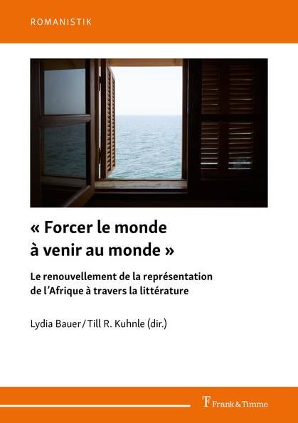 L. Bauer, T. R. Kuhnle (dir.), « Forcer le monde à venir au monde ». Le renouvellement de la représentation de l'Afrique à travers la littérature