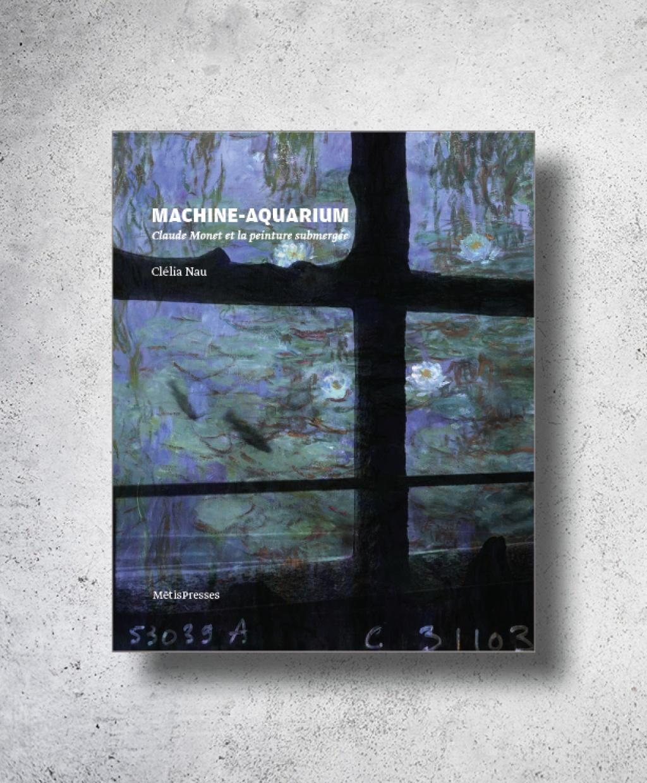 C. Nau, Machine-aquarium. Claude Monnet et la peinture submergée.