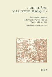 F. Rouget (dir.), « Toute l'âme de la poésie héroïque ». Études sur l'épopée en France (XVIe-XVIIIe siècles) offertes à Denis Bjaï