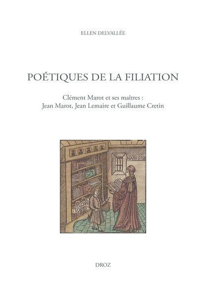 Ellen Delvallée, Poétiques de la filiation. Clément Marot et ses maîtres : Jean Marot, Jean Lemaire et Guillaume Cretin