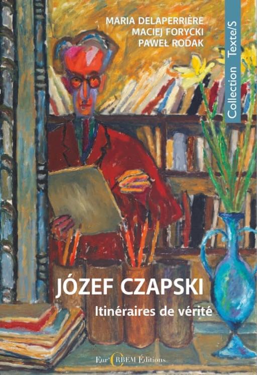 Józef Czapski : itinéraires de vérité,sous la direction de Maria Delaperrière, Maciej Forycki, Paweł Rodak