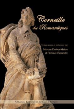 Corneille des romantiques (actes du colloque de Rouen 2004)