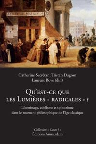 Qu'est-ce que les Lumières radicales? Libertinage, athéisme et spinozisme, Catherine Secrétan, Tristan Dagron, Laurent Bove (dir.)