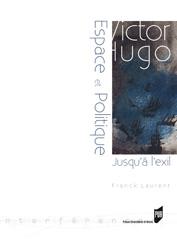 Fr. Laurent, Victor Hugo. Espace et politique. Jusqu'à l'exil