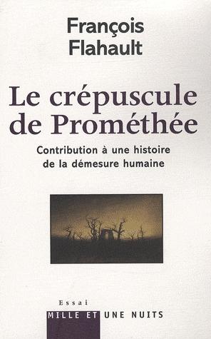F. Flahault, Le Crépuscule de Prométhée - Contribution à une histoire de la démesure humaine