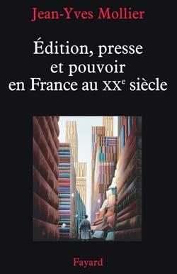 J.-Y. Mollier, Edition, presse et pouvoir en France au XXe siècle