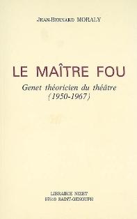 J.-B. Moraly, Le maître fou. Genet théoricien du théâtre (1950-1967)