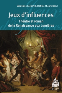 V. Lochert & Cl. Thouret (dir.), Jeux d'influences. Théâtre et roman de la Renaissance aux Lumières