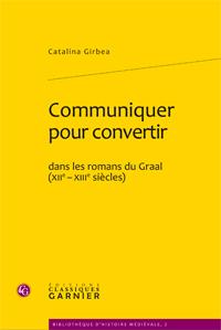C. Girbea, Communiquer pour convertir dans les romans du Graal (XIIe- XIIIe siècles)