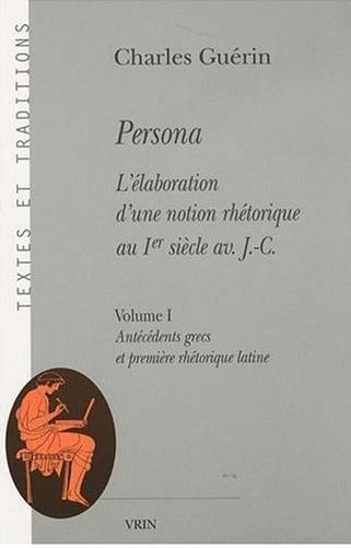 C. Guérin, Persona. L'élaboration d'une notion rhétorique au Ier siècle av. J.-C., Volume I : Antécédents grecs et première rhétorique latine