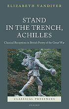 E. Vandiver, Stand in the trench, Achilles: classical receptions in British poetry of the Great War