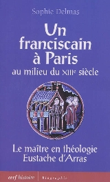 S. Delmas, Un franciscain à Paris au milieu du XIIIe siècle. Le maître en théologie Eustache d'Arras